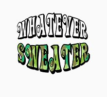 Whatever Sweater Unisex T-Shirt