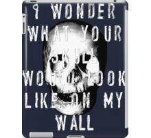 I Wonder What Your Skull Would Look Like On My Wall iPad Case/Skin
