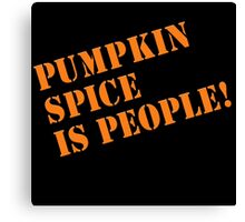 PUMPKIN SPICE IS PEOPLE! Canvas Print