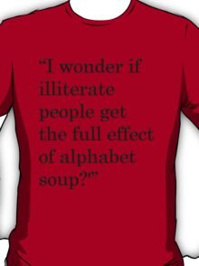 """I wonder if illiterate people get the full effect of alphabet soup?'"" 1 T-Shirt"