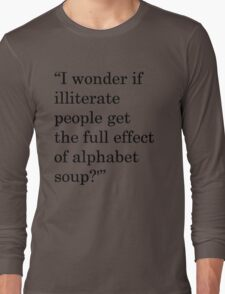 """I wonder if illiterate people get the full effect of alphabet soup?'"" 1 Long Sleeve T-Shirt"