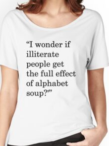 """I wonder if illiterate people get the full effect of alphabet soup?'"" 1 Women's Relaxed Fit T-Shirt"