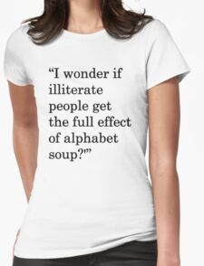 """I wonder if illiterate people get the full effect of alphabet soup?'"" 1 Womens Fitted T-Shirt"