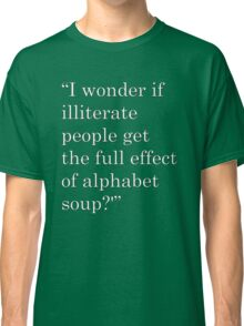 """""""I wonder if illiterate people get the full effect of alphabet soup?'"""" 2 Classic T-Shirt"""