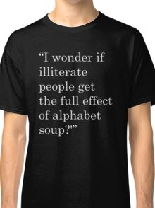 """I wonder if illiterate people get the full effect of alphabet soup?'"" 2 Classic T-Shirt"