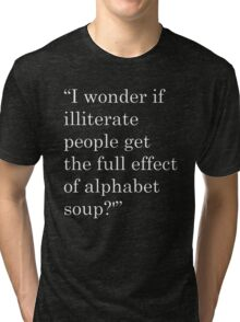 """I wonder if illiterate people get the full effect of alphabet soup?'"" 2 Tri-blend T-Shirt"