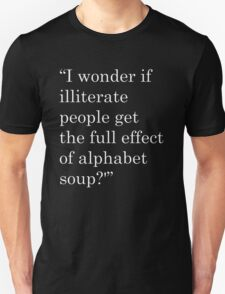 """I wonder if illiterate people get the full effect of alphabet soup?'"" 2 Unisex T-Shirt"