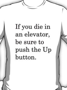 If you die in an elevator, be sure to push the Up button. 1 T-Shirt