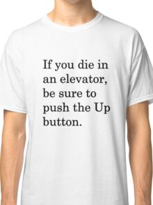 If you die in an elevator, be sure to push the Up button. 1 Classic T-Shirt