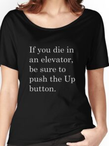 If you die in an elevator, be sure to push the Up button. 2 Women's Relaxed Fit T-Shirt