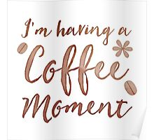 I'm having a COFFEE moment with coffee beans Poster