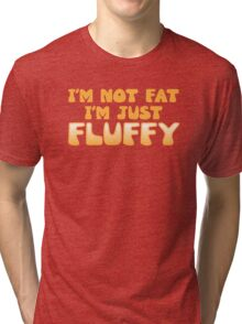 I'm not Fat. I'm just FLUFFY! Tri-blend T-Shirt