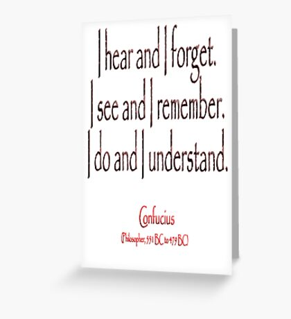 TEACHING, Confucius, Chinese, teacher, I hear and I forget. I see and I remember. I do and I understand. (Philosopher, 551 BC-479 BC) Greeting Card
