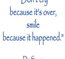 "Dr. Seuss, ""Don't cry because it's over, smile because it happened.""  by TOM HILL - Designer"