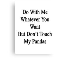 Do With Me Whatever You Want But Don't Touch My Pandas  Canvas Print