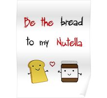 Be the bread to my nutella Poster