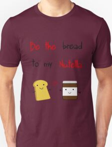 Be the bread to my nutella Unisex T-Shirt