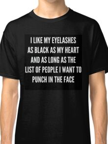"""I LIKE MY EYELASHES AS BLACK AS MY HEART AND AS LONG AS THE LIST OF PEOPLE I WANT TO PUNCH IN THE FACE""  Classic T-Shirt"