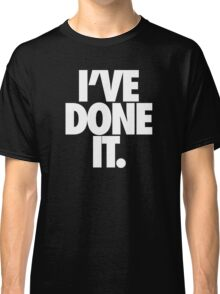 I'VE DONE IT. - White Classic T-Shirt