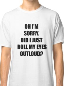 Oh, I'm Sorry. Did I Just Roll My Eyes Out Loud?  Classic T-Shirt