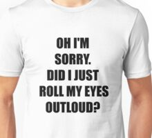 Oh, I'm Sorry. Did I Just Roll My Eyes Out Loud?  Unisex T-Shirt