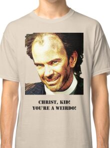 Christ kid your a Wierdo! Classic T-Shirt