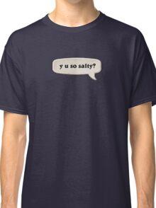 y u so salty? Classic T-Shirt