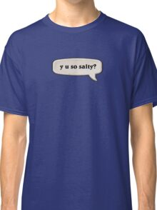 y u so salty? Classic T-Shirt