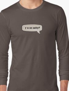 y u so salty? Long Sleeve T-Shirt