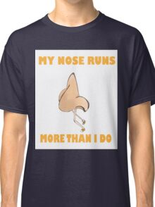 My Nose Runs More Than I Do (Larger Text N Picture) Classic T-Shirt
