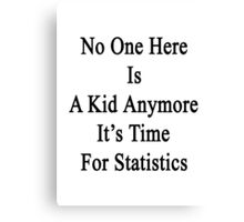 No One Here Is A Kid Anymore It's Time For Statistics  Canvas Print