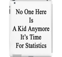 No One Here Is A Kid Anymore It's Time For Statistics  iPad Case/Skin