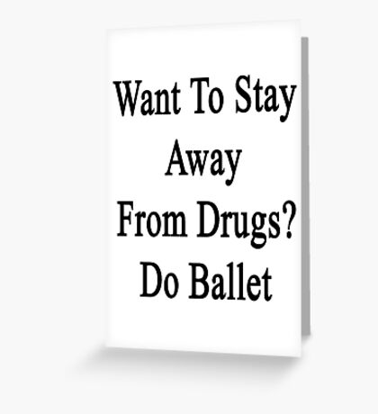 Want To Stay Away From Drugs? Do Ballet  Greeting Card