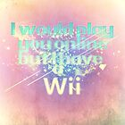 Nintendo - I would play you online but I have a Wii by Animenace