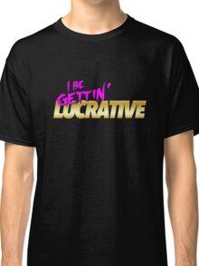 I Be Gettin' Lucrative Classic T-Shirt