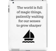 The world is full of magic things, patiently waiting for our senses to grow sharper. iPad Case/Skin