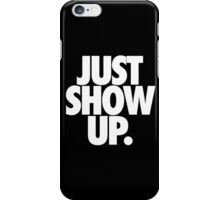 JUST SHOW UP. iPhone Case/Skin