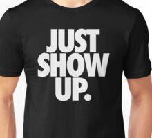 JUST SHOW UP. Unisex T-Shirt