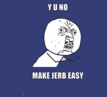 Y U NO MAKE JERB EASY by adolfthehoney