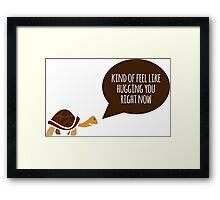 Kind of feel like hugging you right now Framed Print
