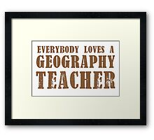 Everybody loves a Geography teacher Framed Print