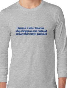 I dream of a better tomorrow... when chickens can cross roads and not have their motives questioned Long Sleeve T-Shirt