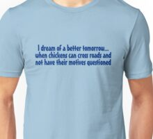 I dream of a better tomorrow... when chickens can cross roads and not have their motives questioned Unisex T-Shirt