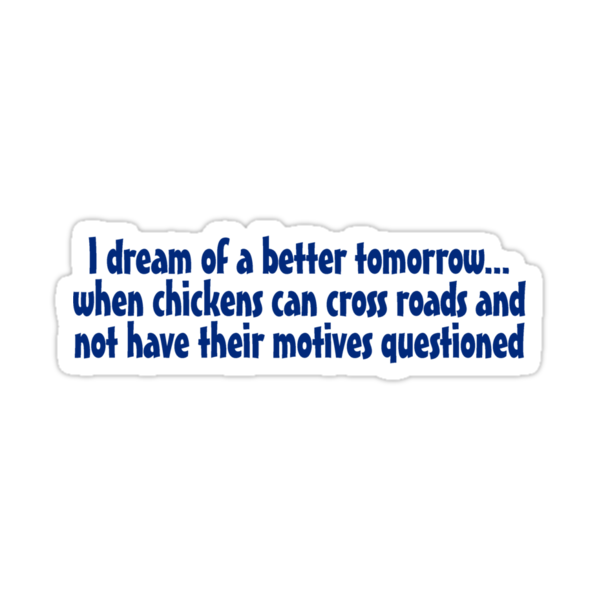 I dream of a better tomorrow... when chickens can cross roads and not have their motives questioned by digerati