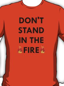 Don't Stand In The Fire T-Shirt