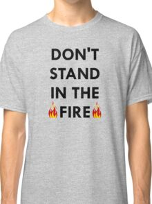 Don't Stand In The Fire Classic T-Shirt