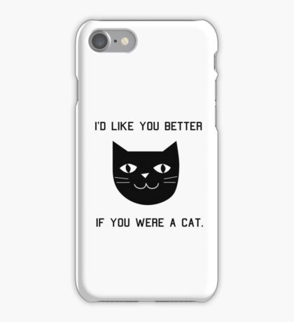 I'd Like You Better If You Were A Cat. iPhone Case/Skin