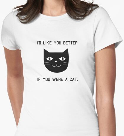 I'd Like You Better If You Were A Cat. Womens Fitted T-Shirt