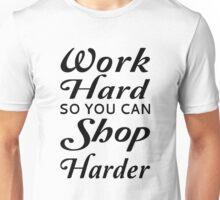 Work Hard So You Can Shop Harder Unisex T-Shirt