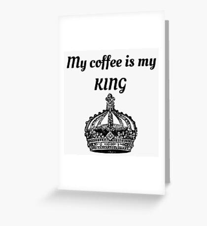 My coffee is my KING Greeting Card
